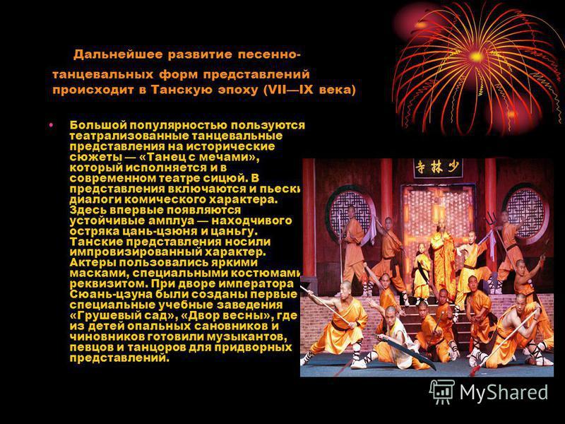 Дальнейшее развитие песенно- танцевальных форм представлений происходит в Танскую эпоху (VIIIX века) Большой популярностью пользуются театрализованные танцевальные представления на исторические сюжеты «Танец с мечами», который исполняется и в совреме