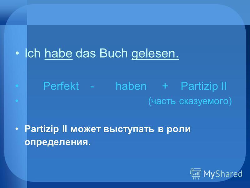 Ich habe das Buch gelesen. Perfekt - haben + Partizip II (часть сказуемого) Partizip II может выступать в роли определения.