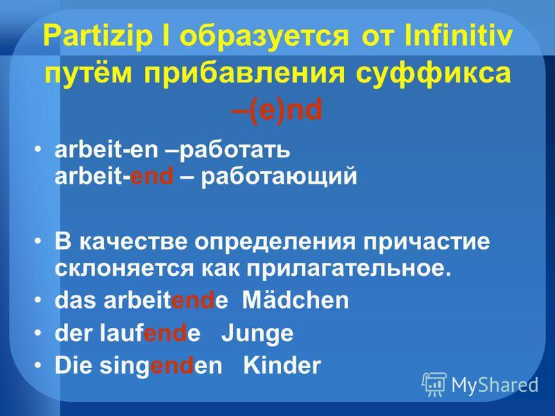 Partizip I образуется от Infinitiv путём прибавления суффикса –(e)nd arbeit-en –работать arbeit-end – работающий В качестве определения причастие склоняется как прилагательное. das arbeitende Mädchen der laufende Junge Die singenden Kinder