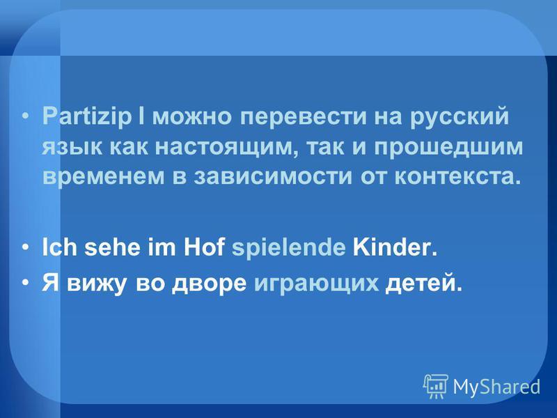 Partizip I можно перевести на русский язык как настоящим, так и прошедшим временем в зависимости от контекста. Ich sehe im Hof spielende Kinder. Я вижу во дворе играющих детей.