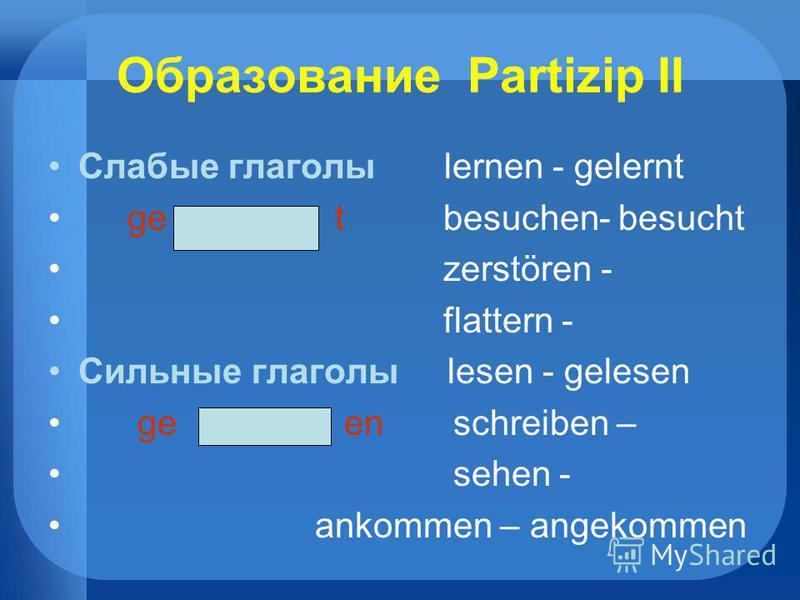Образование Partizip II Слабые глаголы lernen - gelernt ge t besuchen- besucht zerstören - flattern - Сильные глаголы lesen - gelesen ge en schreiben – sehen - ankommen – angekommen
