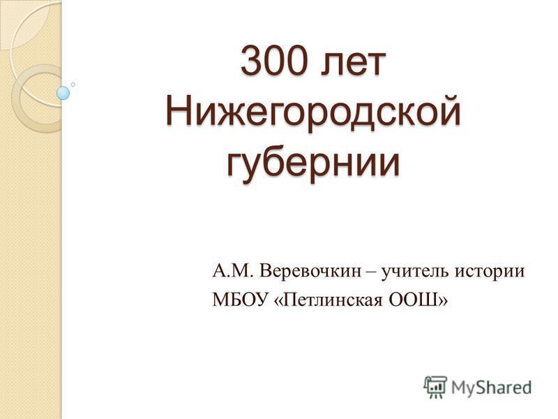 300 лет Нижегородской губернии А.М. Веревочкин – учитель истории МБОУ «Петлинская ООШ»