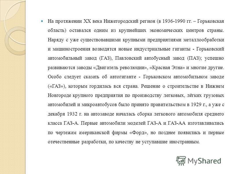 На протяжении XX века Нижегородский регион (в 1936-1990 гг. – Горьковская область) оставался одним из крупнейших экономических центров страны. Наряду с уже существовавшими крупными предприятиями металлообработки и машиностроения возводятся новые инду