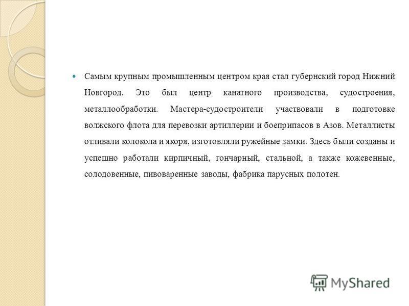 Самым крупным промышленным центром края стал губернский город Нижний Новгород. Это был центр канатного производства, судостроения, металлообработки. Мастера-судостроители участвовали в подготовке волжского флота для перевозки артиллерии и боеприпасов