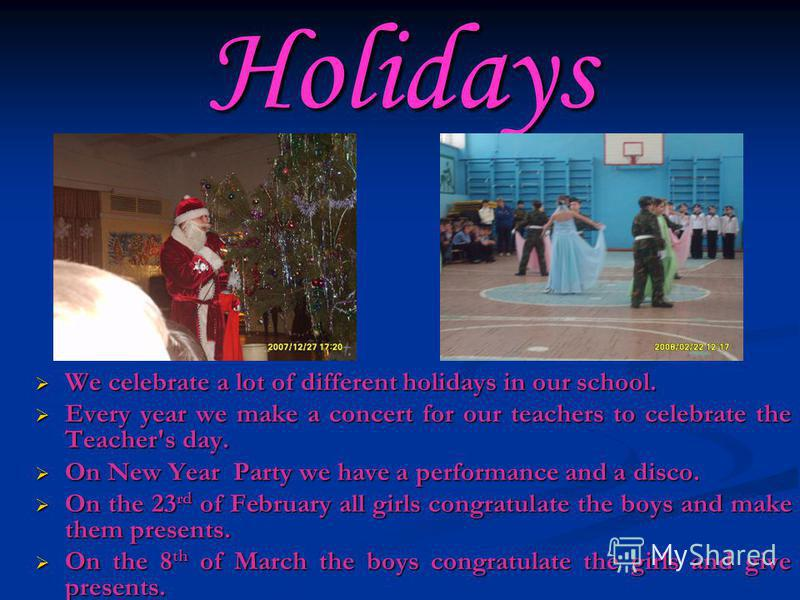 Holidays We celebrate a lot of different holidays in our school. Every year we make a concert for our teachers to celebrate the Teacher's day. On New Year Party we have a performance and a disco. On the 23 rd of February all girls congratulate the bo