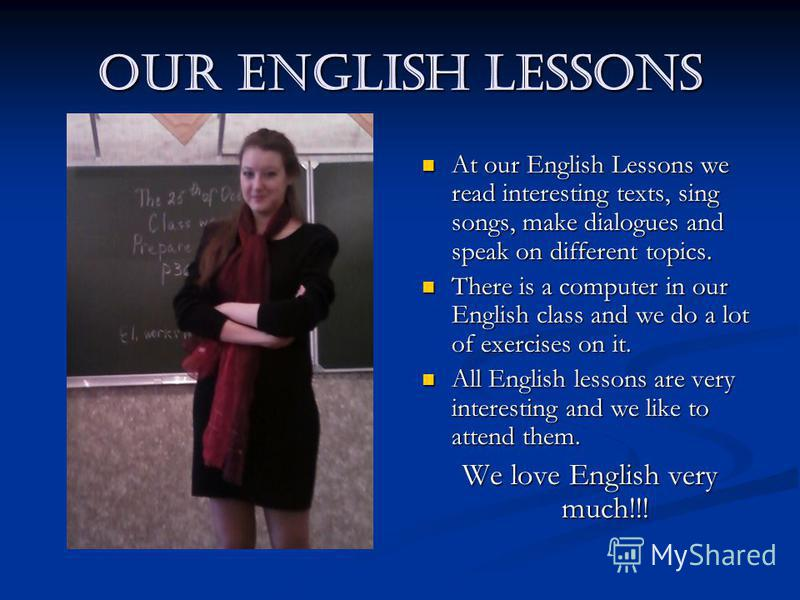 Our English Lessons At our English Lessons we read interesting texts, sing songs, make dialogues and speak on different topics. There is a computer in our English class and we do a lot of exercises on it. All English lessons are very interesting and