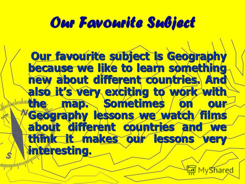 Our Favourite Subject Our favourite subject is Geography because we like to learn something new about different countries. And also its very exciting to work with the map. Sometimes on our Geography lessons we watch films about different countries an