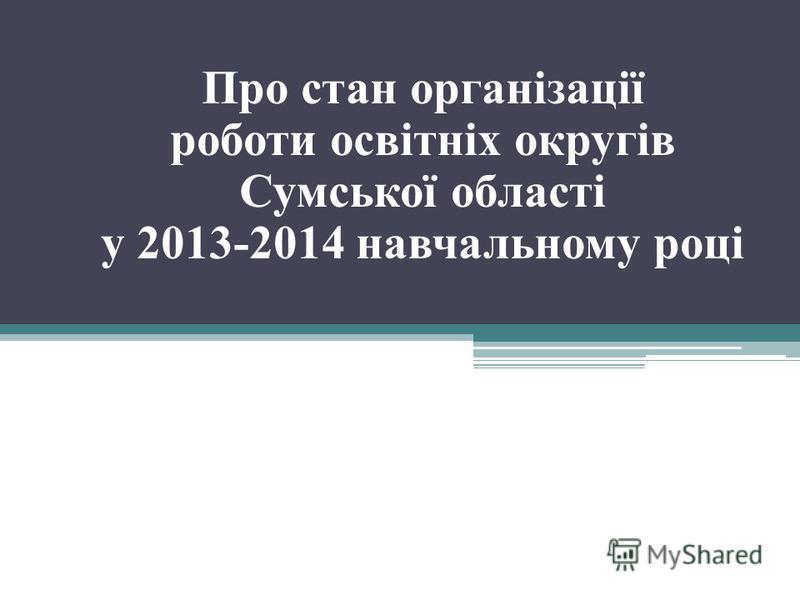 Про стан організації роботи освітніх округів Сумської області у 2013-2014 навчальному році