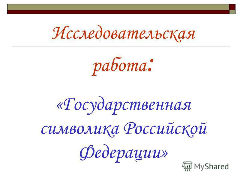 Исследовательская работа : «Государственная символика Российской Федерации»