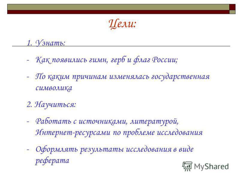 Цели: 1.Узнать: -Как появились гимн, герб и флаг России; -По каким причинам изменялась государственная символика 2. Научиться: -Работать с источниками, литературой, Интернет-ресурсами по проблеме исследования -Оформлять результаты исследования в виде