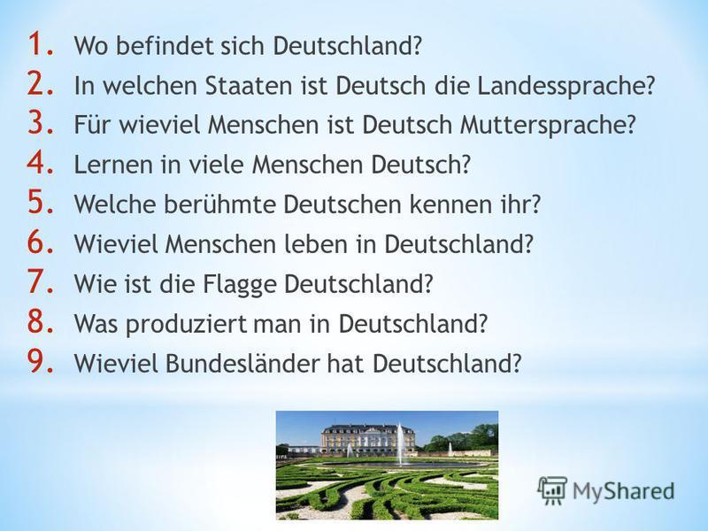 1. Wo befindet sich Deutschland? 2. In welchen Staaten ist Deutsch die Landessprache? 3. Für wieviel Menschen ist Deutsch Muttersprache? 4. Lernen in viele Menschen Deutsch? 5. Welche berühmte Deutschen kennen ihr? 6. Wieviel Menschen leben in Deutsc