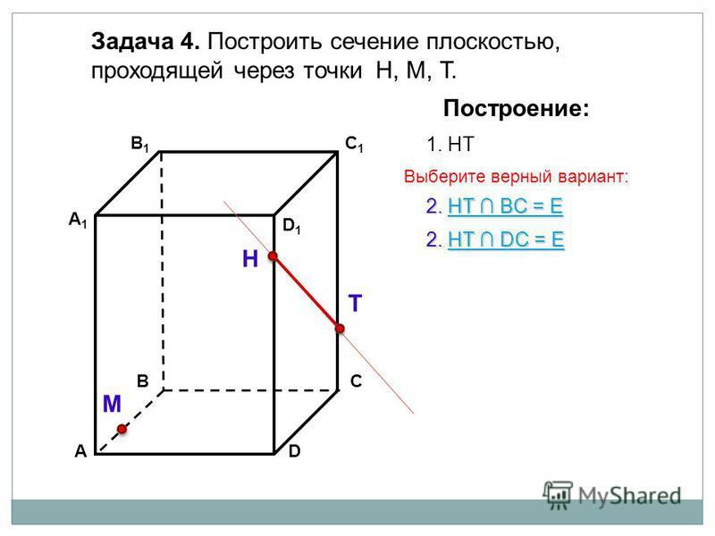 АD В1В1 ВС А1А1 C1C1 D1D1 Задача 4. Построить сечение плоскостью, проходящей через точки Н, М, Т. Н Т М Построение: 1. НТ 2. НТ DС = Е НТ DС = ЕНТ DС = Е 2. НТ BС = Е НТ BС = ЕНТ BС = Е Выберите верный вариант: