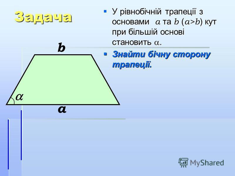 Задача У рівнобічній трапеції з основами а та b ( а>b ) кут при більшій основі становить. У рівнобічній трапеції з основами а та b ( а>b ) кут при більшій основі становить. Знайти бічну сторону трапеції. Знайти бічну сторону трапеції. а b