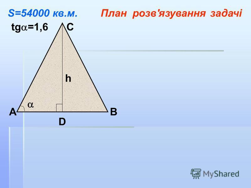 АВ С D tg =1,6 h S=54000 кв.м.План розв'язування задачі