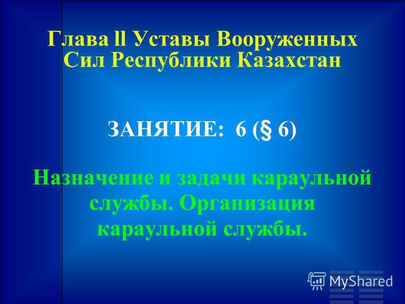 Глава ll Уставы Вооруженных Сил Республики Казахстан ЗАНЯТИЕ: 6 (§ 6) Назначение и задачи караульной службы. Организация караульной службы.