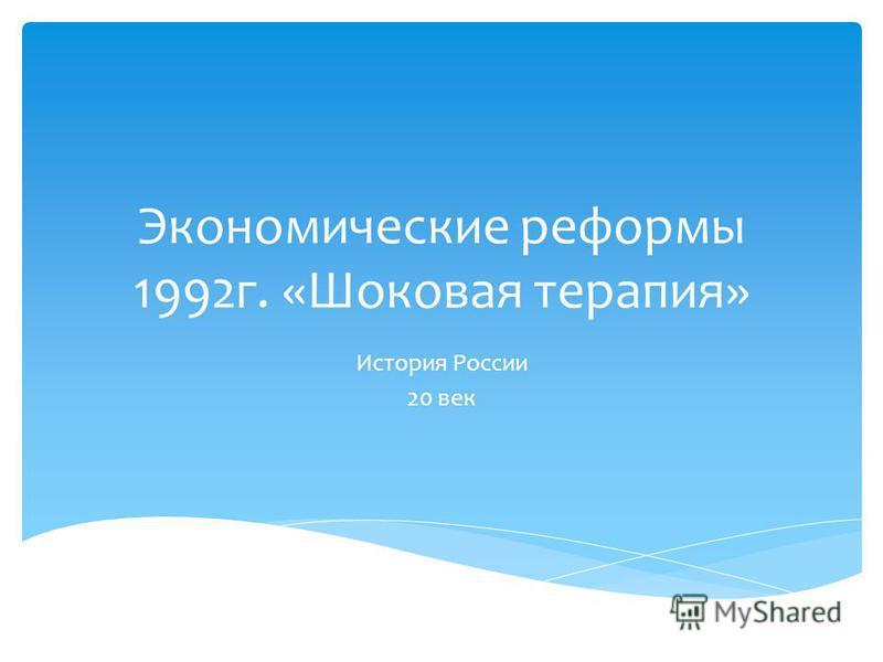Экономические реформы 1992 г. «Шоковая терапия» История России 20 век