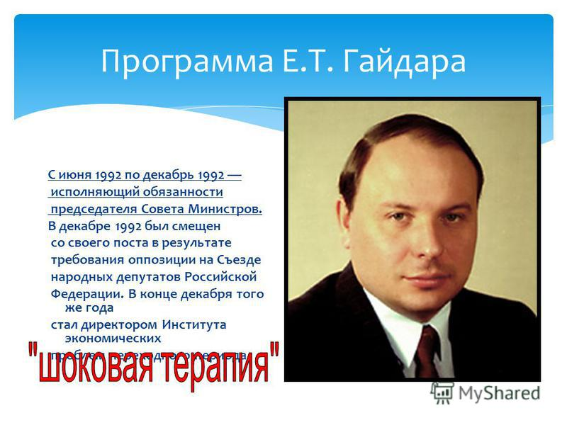 Программа Е.Т. Гайдара С июня 1992 по декабрь 1992 исполняющий обязанности председателя Совета Министров. В декабре 1992 был смещен со своего поста в результате требования оппозиции на Съезде народных депутатов Российской Федерации. В конце декабря т