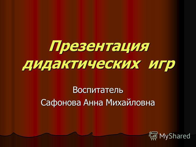 Презентация дидактических игр Воспитатель Сафонова Анна Михайловна