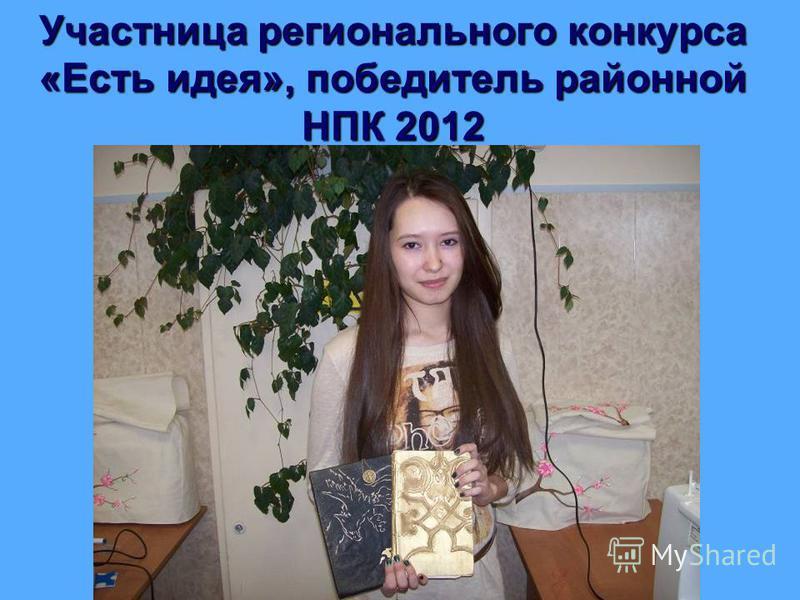 Участница регионального конкурса «Есть идея», победитель районной НПК 2012