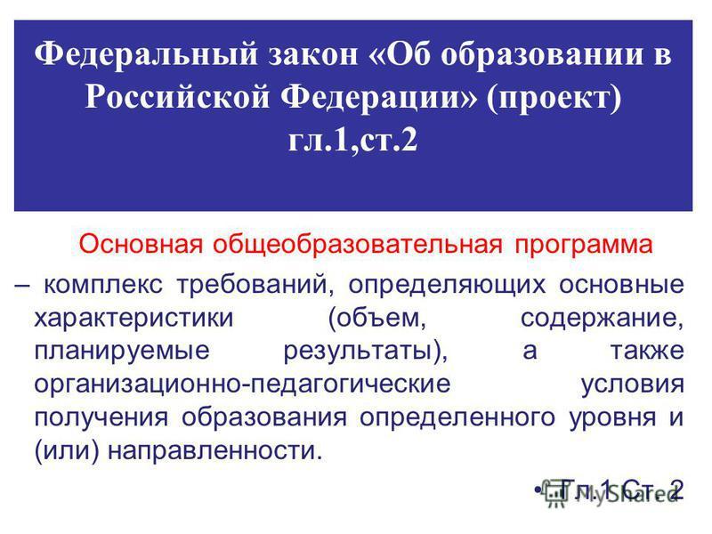 Федеральный закон «Об образовании в Российской Федерации» (проект) гл.1,ст.2 Основная общеобразовательная программа – комплекс требований, определяющих основные характеристики (объем, содержание, планируемые результаты), а также организационно-педаго