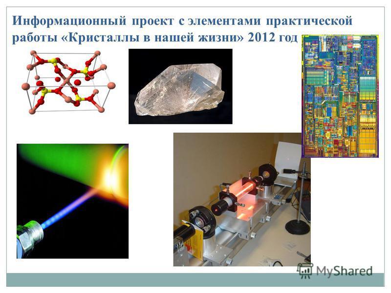 Информационный проект с элементами практической работы «Кристаллы в нашей жизни» 2012 год