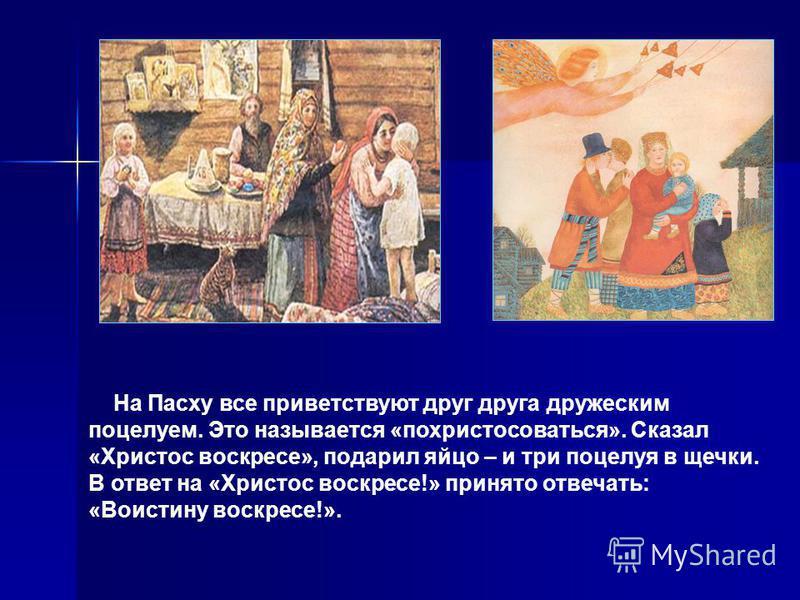 На Пасху все приветствуют друг друга дружеским поцелуем. Это называется «похристосоваться». Сказал «Христос воскресте», подарил яйцо – и три поцелуя в щечки. В ответ на «Христос воскресте!» принято отвечать: «Воистину воскресте!».