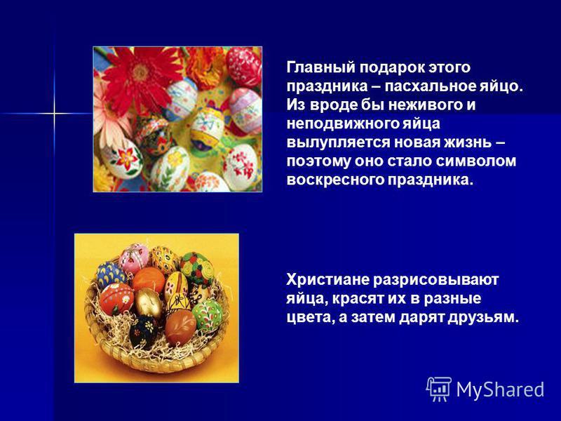 Главный подарок этого праздника – пасхальное яйцо. Из вроде бы неживого и неподвижного яйца вылупляется новая жизнь – поэтому оно стало символом воскрестного праздника. Христиане разрисовывают яйца, красят их в разные цвета, а затем дарят друзьям.