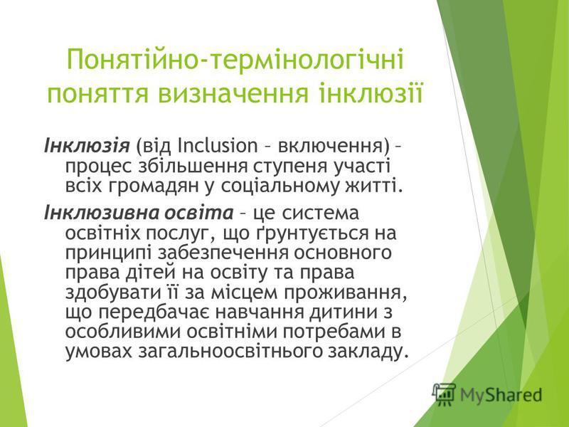 Понятійно-термінологічні поняття визначення інклюзії Інклюзія (від Inclusion – включення) – процес збільшення ступеня участі всіх громадян у соціальному житті. Інклюзивна освіта – це система освітніх послуг, що ґрунтується на принципі забезпечення ос