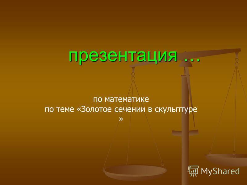 презентация … презентация … по математике по теме «Золотое сечении в скульптуре »