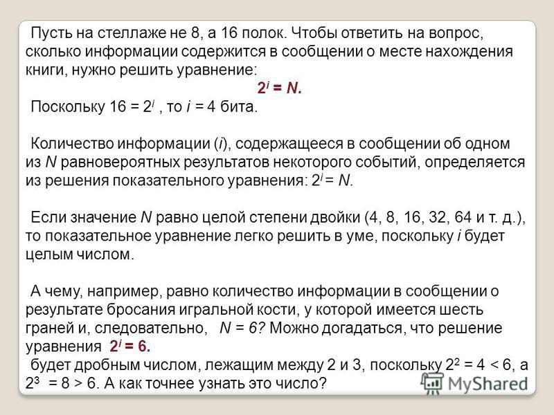 Пусть на стеллаже не 8, а 16 полок. Чтобы ответить на вопрос, сколько информации содержится в сообщении о месте нахождения книги, нужно решить уравнение: 2 i = N. Поскольку 16 = 2 i, то i = 4 бита. Количество информации (i), содержащееся в сообщении