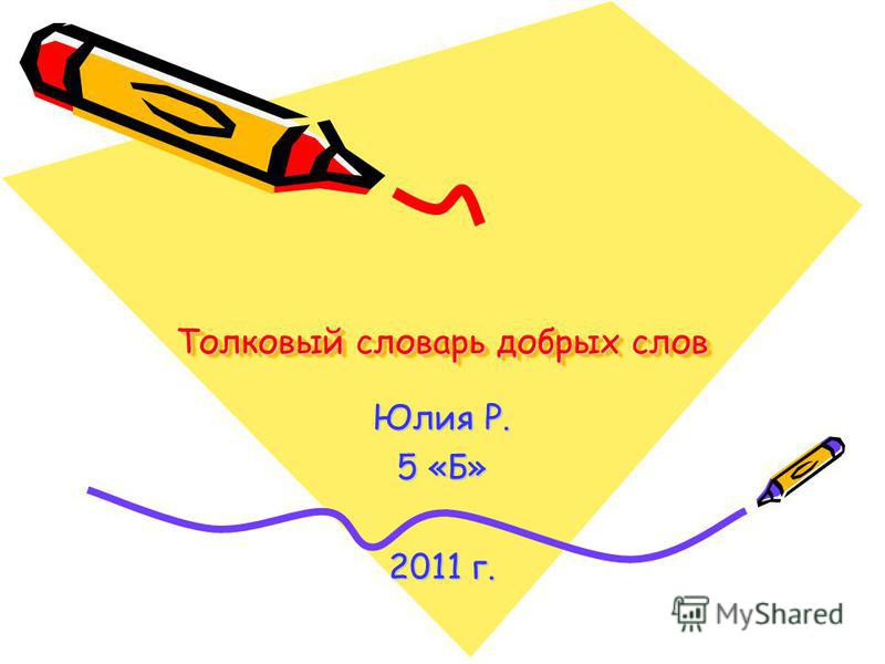Толковый словарь добрых слов Юлия Р. 5 «Б» 2011 г.