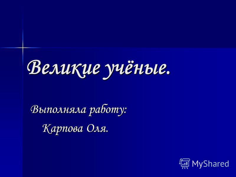 Великие учёные. Выполняла работу: Карпова Оля. Карпова Оля.