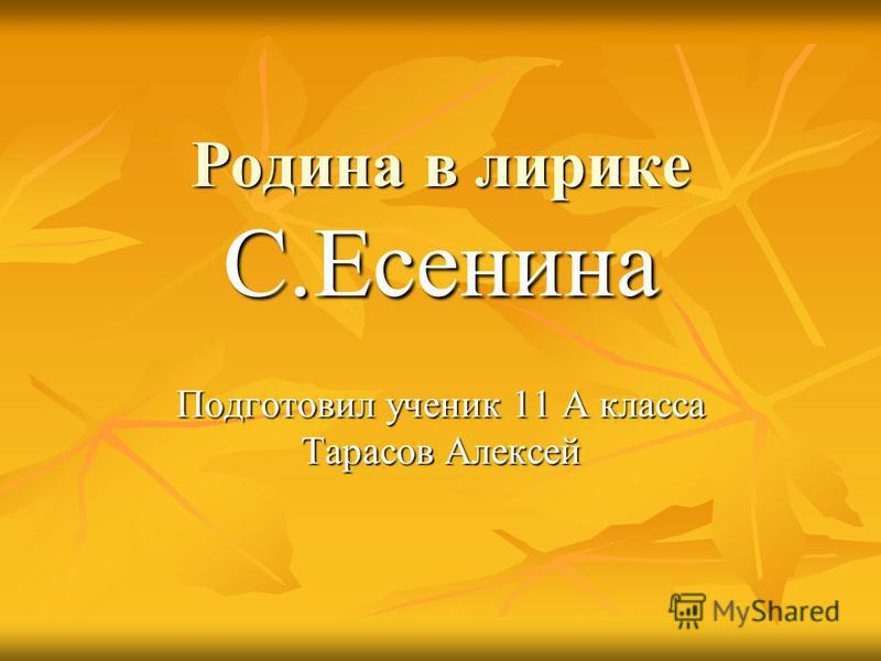 Подготовил ученик 11 А класса Тарасов Алексей Родина в лирике С.Есенина