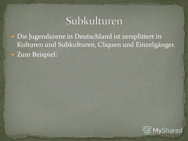 Die Jugendszene in Deutschland ist zersplittert in Kulturen und Subkulturen, Cliquen und Einzelgänger. Zum Beispiel: