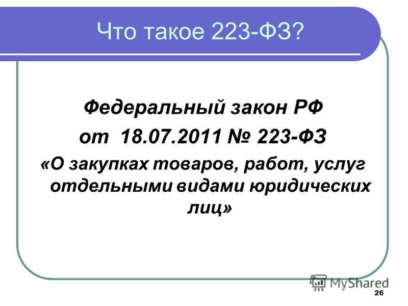 26 Что такое 223-ФЗ? Федеральный закон РФ от 18.07.2011 223-ФЗ «О закупках товаров, работ, услуг отдельными видами юридических лиц»