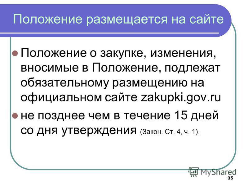 35 Положение размещается на сайте Положение о закупке, изменения, вносимые в Положение, подлежат обязательному размещению на официальном сайте zakupki.gov.ru не позднее чем в течение 15 дней со дня утверждения (Закон. Ст. 4, ч. 1).