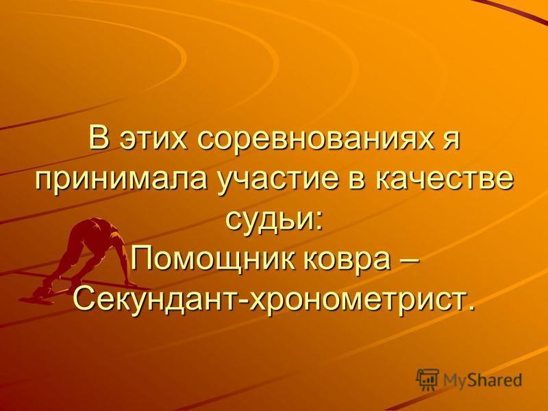 В этих соревнованиях я принимала участие в качестве судьи: Помощник ковра – Секундант-хронометрист.