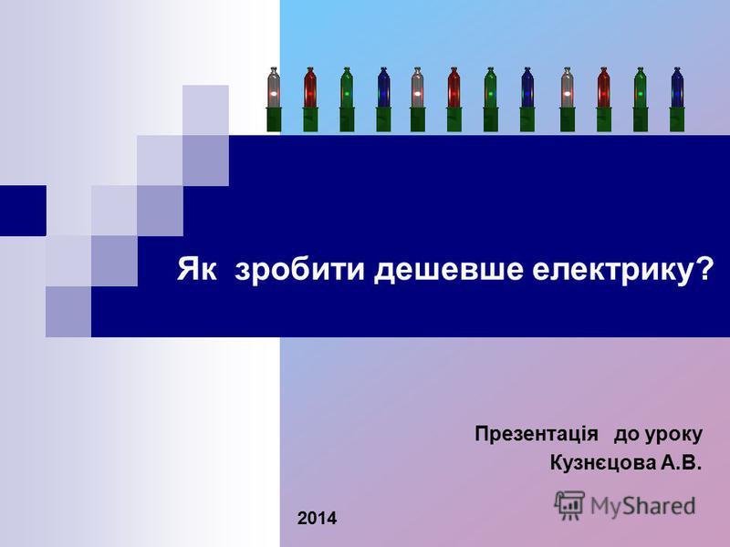 Презентація до уроку Кузнєцова А.В. 2014 Як зробити дешевше електрику?