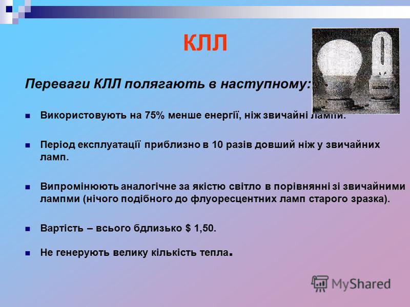 КЛЛ Переваги КЛЛ полягають в наступному: Використовують на 75% менше енергії, ніж звичайні лампи. Період експлуатації приблизно в 10 разів довший ніж у звичайних ламп. Випромінюють аналогічне за якістю світло в порівнянні зі звичайними лампми (нічого