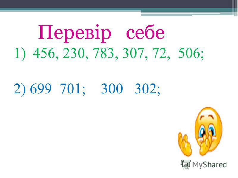Перевір себе 1)456, 230, 783, 307, 72, 506; 2) 699 701; 300 302;