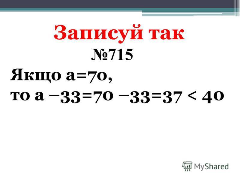 Записуй так 715 Якщо а=7о, то а –33=70 –33=37 < 40