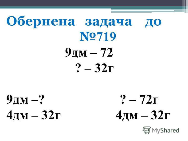 Обернена задача до 719 9дм – 72 ? – 32г 9дм –? ? – 72г 4дм – 32г