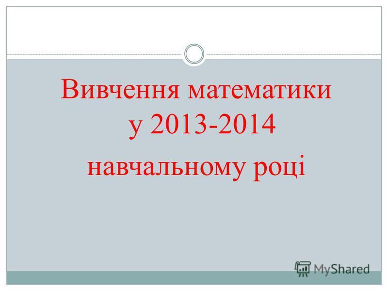 Вивчення математики у 2013-2014 навчальному році