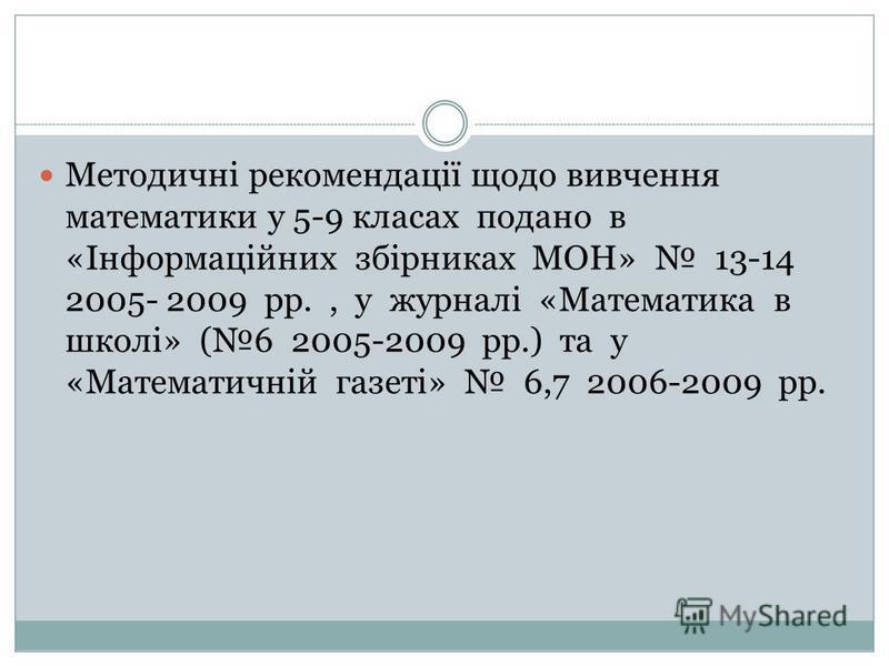 Методичні рекомендації щодо вивчення математики у 5-9 класах подано в «Інформаційних збірниках МОН» 13-14 2005- 2009 рр., у журналі «Математика в школі» (6 2005-2009 рр.) та у «Математичній газеті» 6,7 2006-2009 рр.