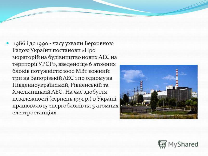 1986 і до 1990 - часу ухвали Верховною Радою України постанови «Про мораторій на будівництво нових АЕС на території УРСР», введено ще 6 атомних блоків потужністю 1000 МВт кожний: три на Запорізькій АЕС і по одному на Південноукраїнській, Рівненській