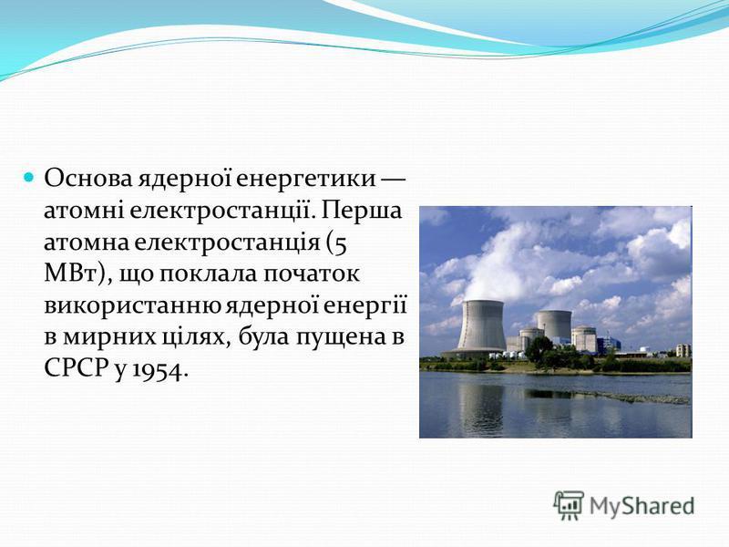 Основа ядерної енергетики атомні електростанції. Перша атомна електростанція (5 МВт), що поклала початок використанню ядерної енергії в мирних цілях, була пущена в СРСР у 1954.