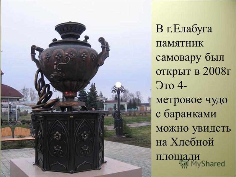 В г.Елабуга памятник самовару был открыт в 2008 г Это 4- метровое чудо с баранками можно увидеть на Хлебной площади