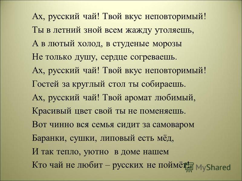 Ах, русский чай! Твой вкус неповторимый! Ты в летний зной всем жажду утоляешь, А в лютый холод, в студеные морозы Не только душу, сердце согреваешь. Ах, русский чай! Твой вкус неповторимый! Гостей за круглый стол ты собираешь. Ах, русский чай! Твой а