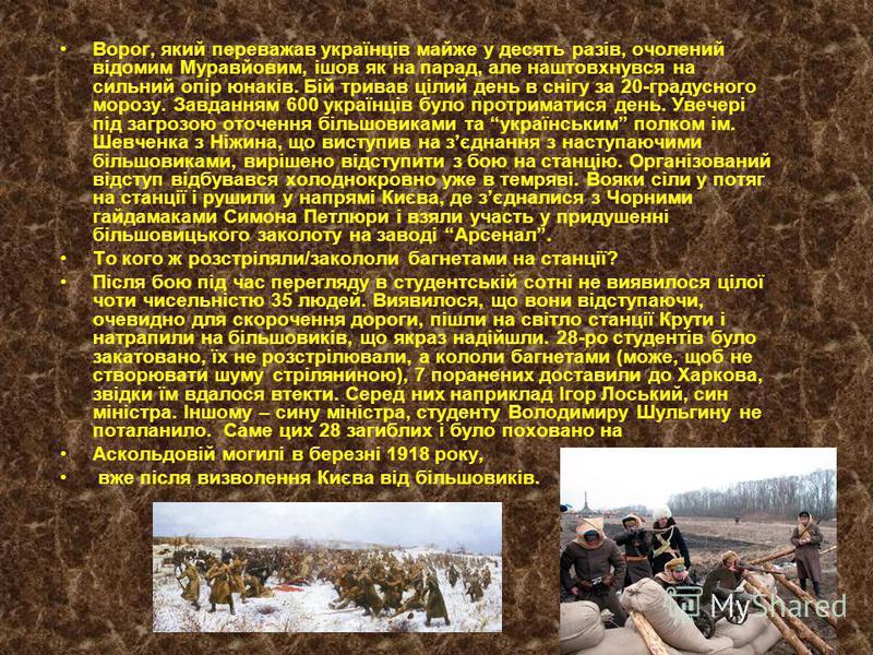 Ворог, який переважав українців майже у десять разів, очолений відомим Муравйовим, ішов як на парад, але наштовхнувся на сильний опір юнаків. Бій тривав цілий день в снігу за 20-градусного морозу. Завданням 600 українців було протриматися день. Увече