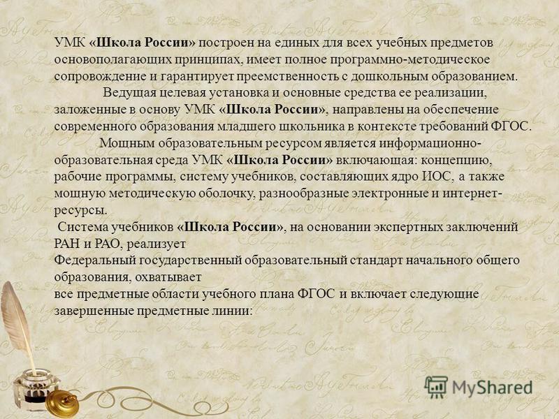 УМК «Школа России» построен на единых для всех учебных предметов основополагающих принципах, имеет полное программно-методическое сопровождение и гарантирует преемственность с дошкольным образованием. Ведущая целевая установка и основные средства ее